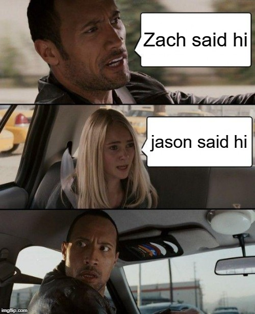 Zach said hi jason said hi | image tagged in memes,the rock driving | made w/ Imgflip meme maker