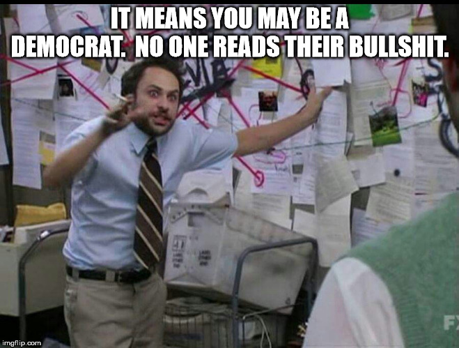 Trying to explain | IT MEANS YOU MAY BE A DEMOCRAT.  NO ONE READS THEIR BULLSHIT. | image tagged in trying to explain | made w/ Imgflip meme maker