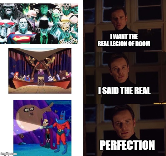 perfection | I WANT THE REAL LEGION OF DOOM I SAID THE REAL PERFECTION | image tagged in perfection | made w/ Imgflip meme maker