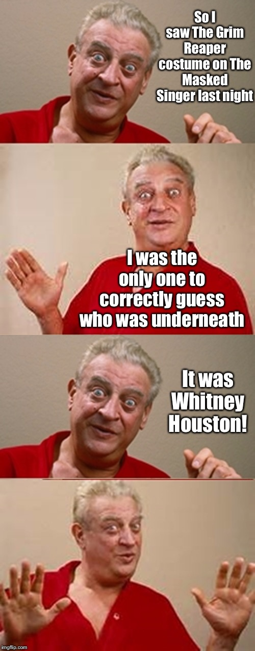Too soon? |  So I saw The Grim Reaper costume on The Masked Singer last night; I was the only one to correctly guess who was underneath; It was Whitney Houston! | image tagged in bad pun rodney dangerfield,the masked singer,grim reaper,costume,whitney houston,warped humor | made w/ Imgflip meme maker