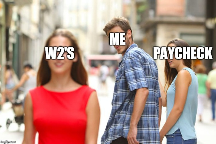 Distracted Boyfriend Meme | W2'S ME PAYCHECK | image tagged in memes,distracted boyfriend | made w/ Imgflip meme maker