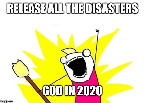 X All The Y Meme | RELEASE ALL THE DISASTERS GOD IN 2020 | image tagged in memes,x all the y | made w/ Imgflip meme maker
