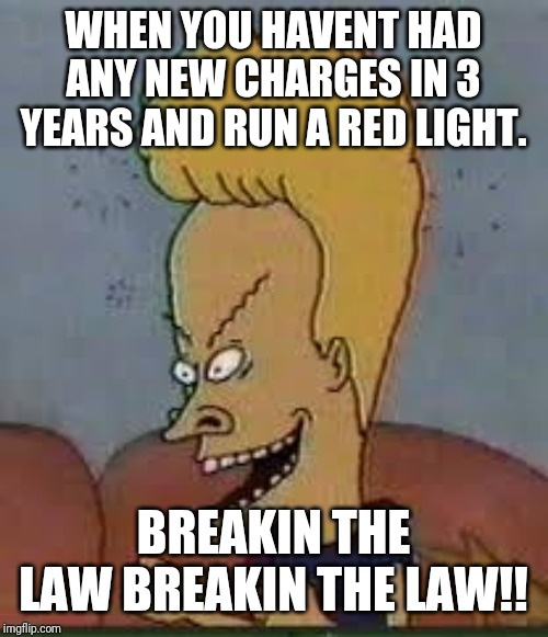 beavis |  WHEN YOU HAVENT HAD ANY NEW CHARGES IN 3 YEARS AND RUN A RED LIGHT. BREAKIN THE LAW BREAKIN THE LAW!! | image tagged in beavis | made w/ Imgflip meme maker