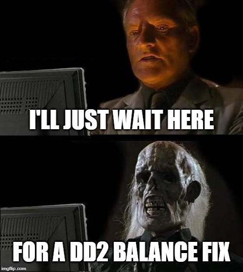 I'll Just Wait Here Meme |  I'LL JUST WAIT HERE; FOR A DD2 BALANCE FIX | image tagged in memes,ill just wait here | made w/ Imgflip meme maker
