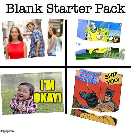 Why worry?  Get peace of mind with imgflip Template Insurance  ( : |  Blank Starter Pack; ouch; LOOKS LIKE DAMAGED IN SHIPPING; SHIP YOU! I'M OKAY! | image tagged in memes,blank starter pack,damaged goods,ship you,template insurance,be happy | made w/ Imgflip meme maker