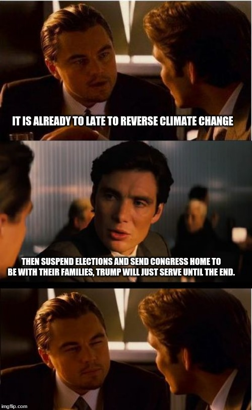 The solution to the climate change myth | IT IS ALREADY TO LATE TO REVERSE CLIMATE CHANGE THEN SUSPEND ELECTIONS AND SEND CONGRESS HOME TO BE WITH THEIR FAMILIES, TRUMP WILL JUST SER | image tagged in memes,inception,climate change,climate change is a power grab,trump president for life,fire congress | made w/ Imgflip meme maker