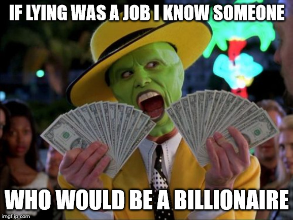 Money Money |  IF LYING WAS A JOB I KNOW SOMEONE; WHO WOULD BE A BILLIONAIRE | image tagged in memes,money money | made w/ Imgflip meme maker