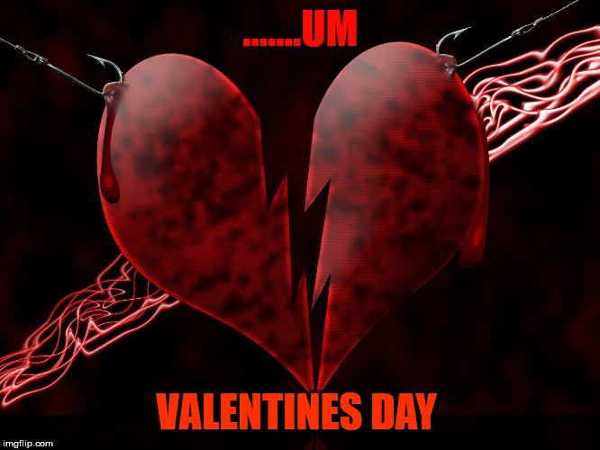 valentines day | .......UM VALENTINES DAY | image tagged in valentines day,happy,sad,damage | made w/ Imgflip meme maker
