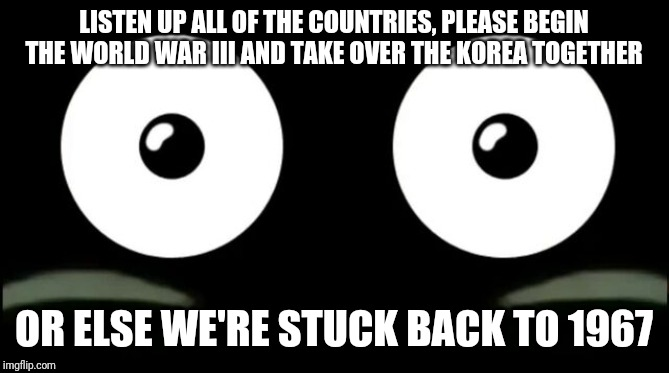 Mr. Popo's Epic Tips for The World excluding Korea |  LISTEN UP ALL OF THE COUNTRIES, PLEASE BEGIN THE WORLD WAR III AND TAKE OVER THE KOREA TOGETHER; OR ELSE WE'RE STUCK BACK TO 1967 | image tagged in funny,world war 3,world war iii,korea,south korea,world | made w/ Imgflip meme maker