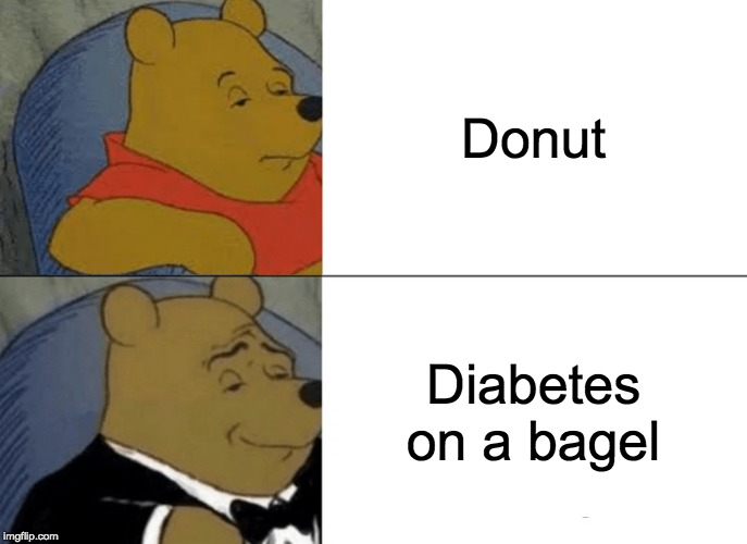 Tuxedo Winnie The Pooh |  Donut; Diabetes on a bagel | image tagged in memes,tuxedo winnie the pooh,funny,funny memes,bagels,donuts | made w/ Imgflip meme maker