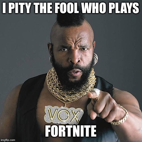Mr T Pity The Fool |  I PITY THE FOOL WHO PLAYS; FORTNITE | image tagged in memes,mr t pity the fool | made w/ Imgflip meme maker