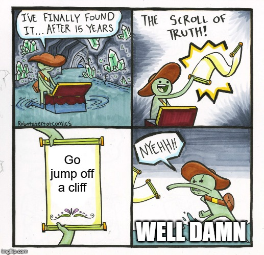 The Scroll Of Truth Meme | Go jump off a cliff WELL DAMN | image tagged in memes,the scroll of truth | made w/ Imgflip meme maker