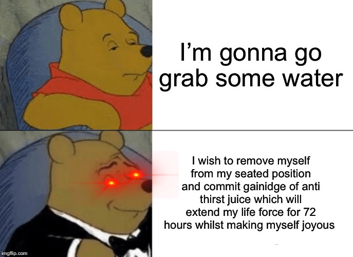 Fancy much? | I'm gonna go grab some water I wish to remove myself from my seated position and commit gainidge of anti thirst juice which will extend my l | image tagged in memes,tuxedo winnie the pooh | made w/ Imgflip meme maker