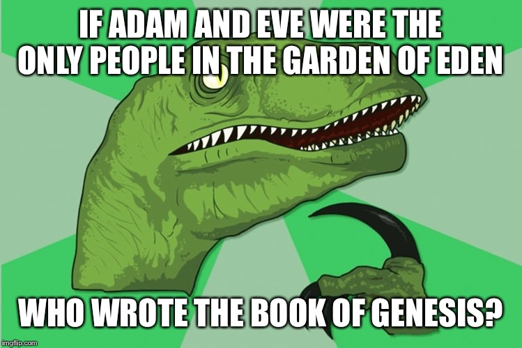 new philosoraptor |  IF ADAM AND EVE WERE THE ONLY PEOPLE IN THE GARDEN OF EDEN; WHO WROTE THE BOOK OF GENESIS? | image tagged in new philosoraptor | made w/ Imgflip meme maker
