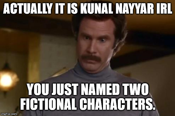 actually im not even mad | ACTUALLY IT IS KUNAL NAYYAR IRL YOU JUST NAMED TWO FICTIONAL CHARACTERS. | image tagged in actually im not even mad | made w/ Imgflip meme maker