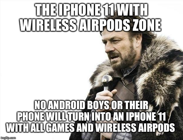 Brace Yourselves X is Coming Meme | THE IPHONE 11 WITH WIRELESS AIRPODS ZONE NO ANDROID BOYS OR THEIR PHONE WILL TURN INTO AN IPHONE 11 WITH ALL GAMES AND WIRELESS AIRPODS | image tagged in memes,brace yourselves x is coming | made w/ Imgflip meme maker