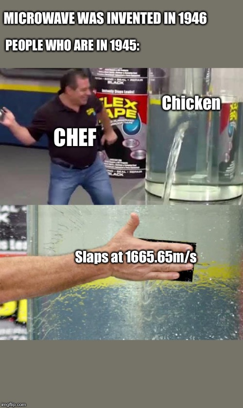 Flex Tape | MICROWAVE WAS INVENTED IN 1946 PEOPLE WHO ARE IN 1945: CHEF Chicken Slaps at 1665.65m/s | image tagged in flex tape | made w/ Imgflip meme maker