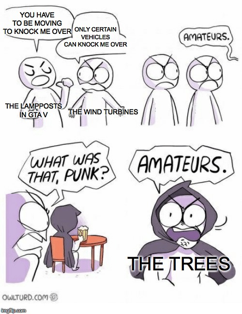 Amateurs | YOU HAVE TO BE MOVING TO KNOCK ME OVER THE TREES ONLY CERTAIN VEHICLES CAN KNOCK ME OVER THE LAMPPOSTS IN GTA V THE WIND TURBINES | image tagged in amateurs | made w/ Imgflip meme maker