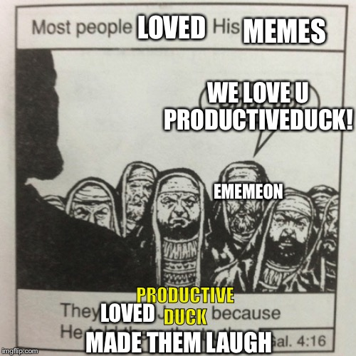 They hated jesus because he told them the truth |  MEMES; LOVED; WE LOVE U PRODUCTIVEDUCK! EMEMEON; PRODUCTIVE DUCK; LOVED; MADE THEM LAUGH | image tagged in they hated jesus because he told them the truth | made w/ Imgflip meme maker