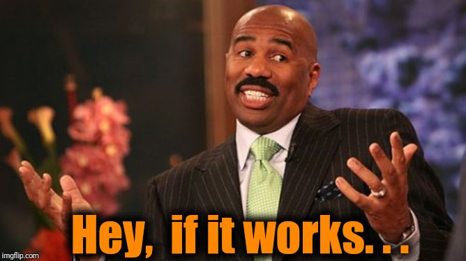 Steve Harvey Meme | Hey,  if it works. . . | image tagged in memes,steve harvey | made w/ Imgflip meme maker