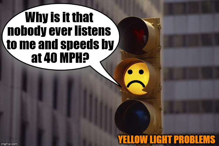We all feel like a yellow light, nobody slows down and listens to us. |  Why is it that  nobody ever listens  to me and speeds by at 40 MPH? YELLOW LIGHT PROBLEMS | image tagged in blank yellow sign,traffic light,problems,not listening | made w/ Imgflip meme maker