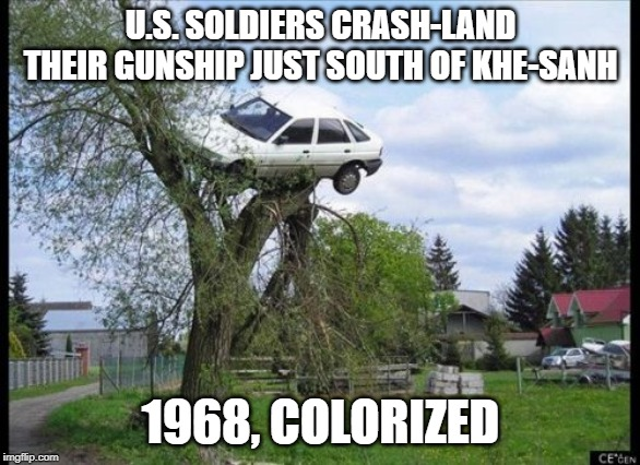 Secure Parking |  U.S. SOLDIERS CRASH-LAND THEIR GUNSHIP JUST SOUTH OF KHE-SANH; 1968, COLORIZED | image tagged in memes,secure parking | made w/ Imgflip meme maker