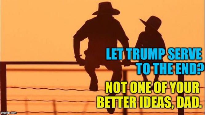 Cowboy father and son | LET TRUMP SERVE  TO THE END? NOT ONE OF YOUR  BETTER IDEAS, DAD. | image tagged in cowboy father and son | made w/ Imgflip meme maker