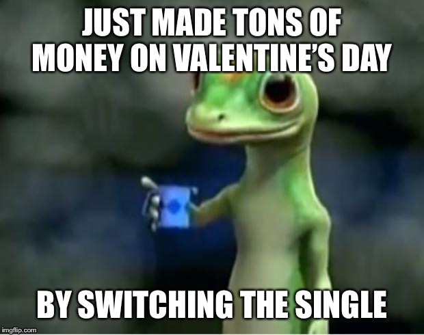 Geico Gecko | JUST MADE TONS OF MONEY ON VALENTINE'S DAY BY SWITCHING THE SINGLE | image tagged in geico gecko | made w/ Imgflip meme maker