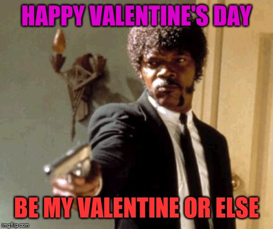 Say That Again I Dare You |  HAPPY VALENTINE'S DAY; BE MY VALENTINE OR ELSE | image tagged in memes,say that again i dare you | made w/ Imgflip meme maker