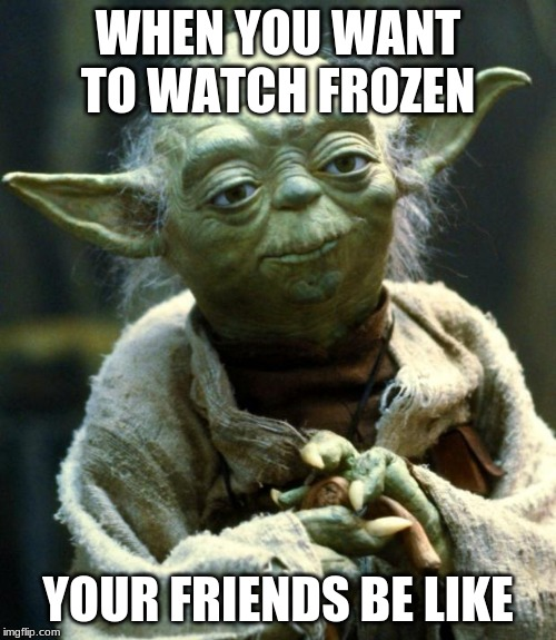 Star Wars Yoda Meme | WHEN YOU WANT TO WATCH FROZEN YOUR FRIENDS BE LIKE | image tagged in memes,star wars yoda | made w/ Imgflip meme maker