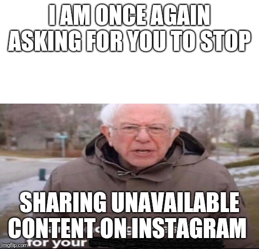 I AM ONCE AGAIN ASKING FOR YOU TO STOP SHARING UNAVAILABLE CONTENT ON INSTAGRAM | image tagged in bernie sanders asking for | made w/ Imgflip meme maker