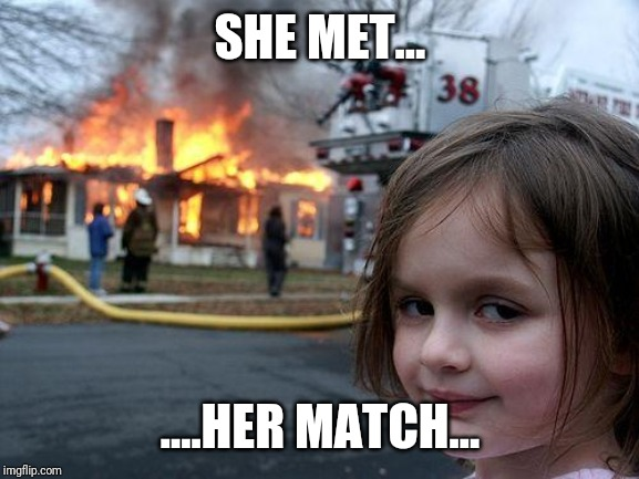 SHE MET... ....HER MATCH... | image tagged in memes,disaster girl | made w/ Imgflip meme maker