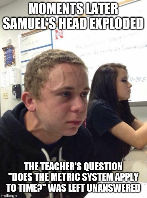 "The metric system.......a system of tyranny! | MOMENTS LATER SAMUEL'S HEAD EXPLODED THE TEACHER'S QUESTION ""DOES THE METRIC SYSTEM APPLY TO TIME?"" WAS LEFT UNANSWERED 