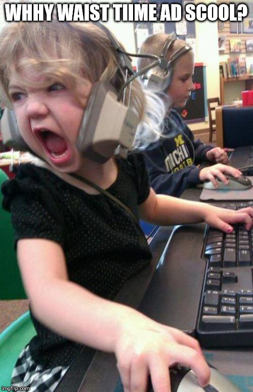 angry little girl gamer | WHHY WAIST TIIME AD SCOOL? | image tagged in angry little girl gamer | made w/ Imgflip meme maker