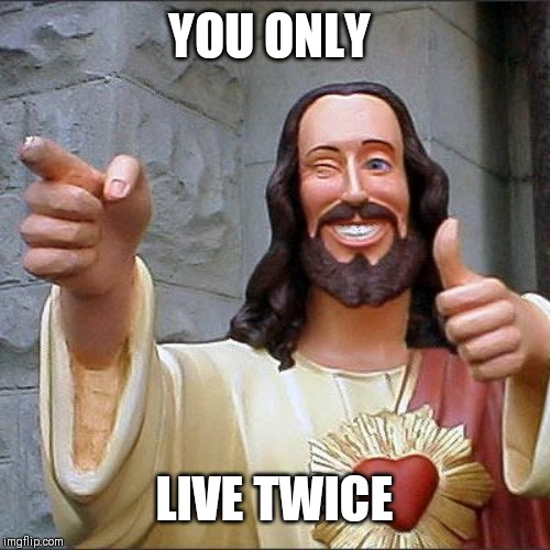 Buddy Christ Meme | YOU ONLY LIVE TWICE | image tagged in memes,buddy christ | made w/ Imgflip meme maker