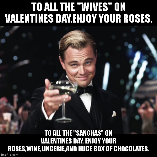 "Leonardo DiCaprio Toast | TO ALL THE ""WIVES"" ON VALENTINES DAY.ENJOY YOUR ROSES. TO ALL THE ""SANCHAS"" ON VALENTINES DAY. ENJOY YOUR ROSES,WINE,LINGERIE,AND HUGE BOX O 