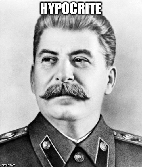 Hypocrite Stalin | HYPOCRITE | image tagged in hypocrite stalin | made w/ Imgflip meme maker
