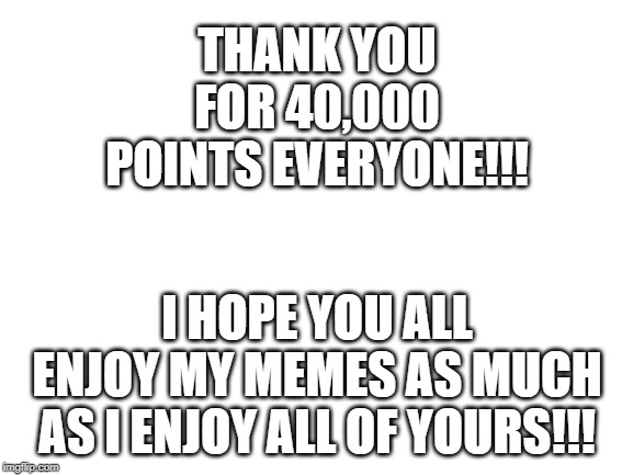 blank white template | THANK YOU FOR 40,000 POINTS EVERYONE!!! I HOPE YOU ALL ENJOY MY MEMES AS MUCH AS I ENJOY ALL OF YOURS!!! | image tagged in blank white template | made w/ Imgflip meme maker