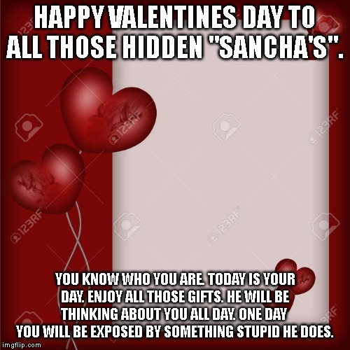 "HAPPY VALENTINES DAY TO ALL THOSE HIDDEN ""SANCHA'S"". YOU KNOW WHO YOU ARE. TODAY IS YOUR DAY. ENJOY ALL THOSE GIFTS. HE WILL BE THINKING ABO 