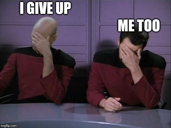 Double Facepalm | I GIVE UP ME TOO | image tagged in double facepalm | made w/ Imgflip meme maker