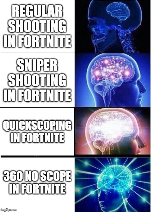 Expanding Brain Meme | REGULAR SHOOTING IN FORTNITE SNIPER SHOOTING IN FORTNITE QUICKSCOPING IN FORTNITE 360 NO SCOPE IN FORTNITE | image tagged in memes,expanding brain | made w/ Imgflip meme maker