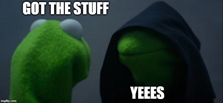 Evil Kermit Meme | GOT THE STUFF YEEES | image tagged in memes,evil kermit | made w/ Imgflip meme maker