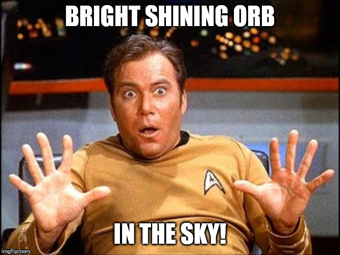 Offended William Shatner | BRIGHT SHINING ORB IN THE SKY! | image tagged in offended william shatner | made w/ Imgflip meme maker