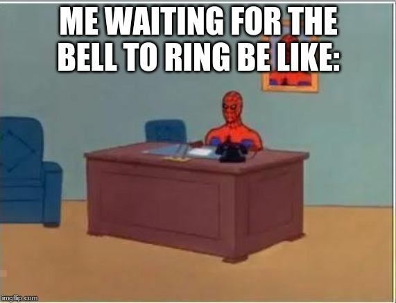 Spiderman Computer Desk |  ME WAITING FOR THE BELL TO RING BE LIKE: | image tagged in memes,spiderman computer desk,spiderman | made w/ Imgflip meme maker