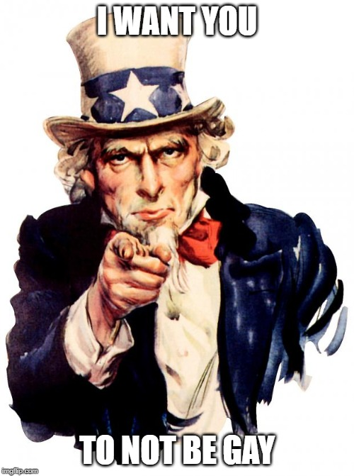 Uncle Sam |  I WANT YOU; TO NOT BE GAY | image tagged in memes,uncle sam | made w/ Imgflip meme maker