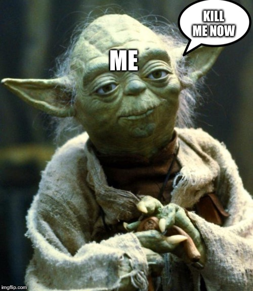 KILL ME NOW ME | image tagged in memes,star wars yoda | made w/ Imgflip meme maker