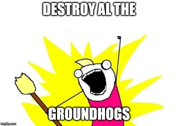 X All The Y Meme | DESTROY AL THE GROUNDHOGS | image tagged in memes,x all the y | made w/ Imgflip meme maker