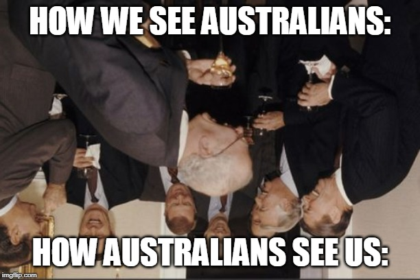 Laughing Men In Suits Meme | HOW WE SEE AUSTRALIANS: HOW AUSTRALIANS SEE US: | image tagged in memes,laughing men in suits | made w/ Imgflip meme maker