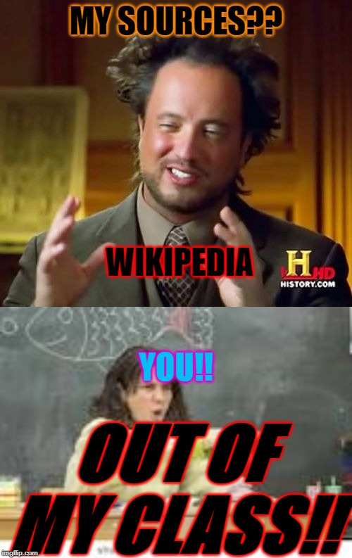 MY SOURCES?? WIKIPEDIA YOU!! OUT OF MY CLASS!! | image tagged in memes,ancient aliens | made w/ Imgflip meme maker