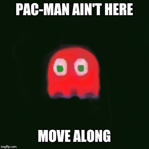 blinky pac man | PAC-MAN AIN'T HERE MOVE ALONG | image tagged in blinky pac man | made w/ Imgflip meme maker